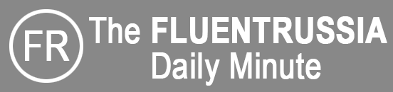 The FLUENTRUSSIA Daily Minute Newsletter